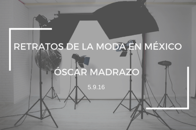 RETRATOS DE LA MODA EN MÉXICO: ÓSCAR MADRAZO