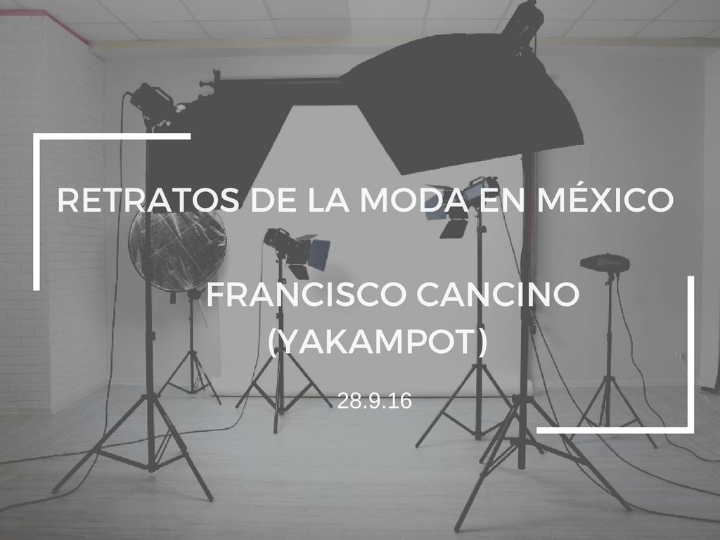 RETRATOS DE LA MODA EN MÉXICO: FRANCISCO CANCINO (YAKAMPOT)