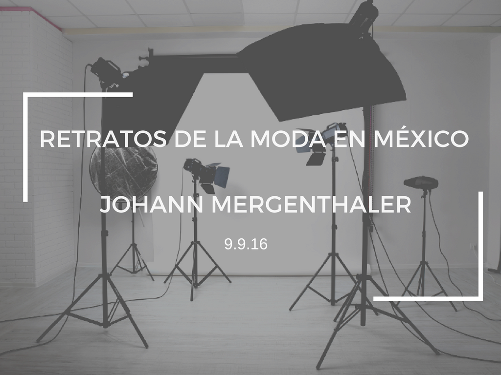 RETRATOS DE LA MODA EN MÉXICO: JOHANN MERGENTHALER